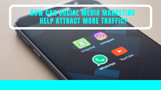 How Can Social Media Marketing Help Attract More Web Traffic?